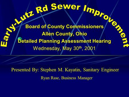 Board of County Commissioners Allen County, Ohio Detailed Planning Assessment Hearing Wednesday, May 30 th, 2001 Presented By: Stephen M. Kayatin, Sanitary.