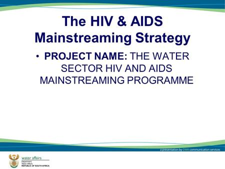 1 The HIV & AIDS Mainstreaming Strategy PROJECT NAME: THE WATER SECTOR HIV AND AIDS MAINSTREAMING PROGRAMME.