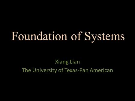 Foundation of Systems Xiang Lian The University of Texas-Pan American.