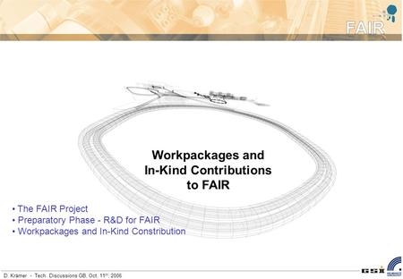 D. Krämer - Tech. Discussions GB, Oct. 11 th, 2006 Workpackages and In-Kind Contributions to FAIR The FAIR Project Preparatory Phase - R&D for FAIR Workpackages.