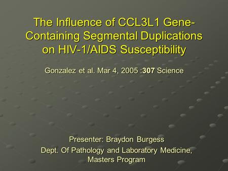 The Influence of CCL3L1 Gene- Containing Segmental Duplications on HIV-1/AIDS Susceptibility Gonzalez et al. Mar 4, 2005 :307 Science Presenter: Braydon.
