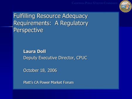 Laura Doll Deputy Executive Director, CPUC October 18, 2006 Platt's CA Power Market Forum C ALIFORNIA P UBLIC U TILITIES C OMMISSION Fulfilling Resource.