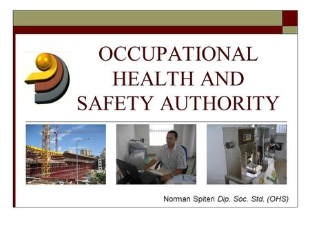 OCCUPATIONAL HEALTH AND SAFETY AUTHORITY Norman Spiteri Dip. Soc. Std. (OHS)