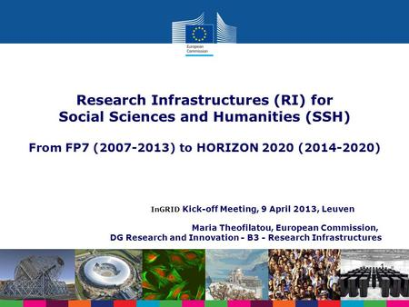 InGRID Kick-off Meeting, 9 April 2013, Leuven Maria Theofilatou, European Commission, DG Research and Innovation - B3 - Research Infrastructures Research.