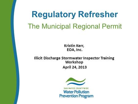 Regulatory Refresher The Municipal Regional Permit Kristin Kerr, EOA, Inc. Illicit Discharge Stormwater Inspector Training Workshop April 24, 2013.