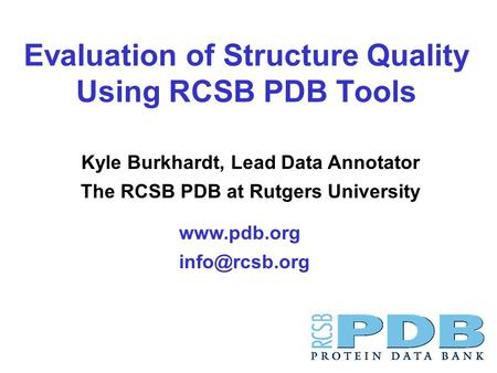Evaluation of Structure Quality Using RCSB PDB Tools  Kyle Burkhardt, Lead Data Annotator The RCSB PDB at Rutgers University.