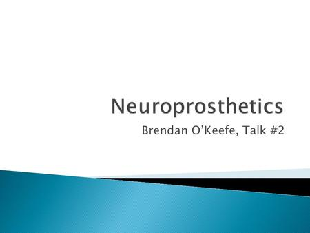 Brendan O'Keefe, Talk #2.  Neuroprosthetics are devices implanted in the body that simulate the function of an organ or organ system that has since failed.