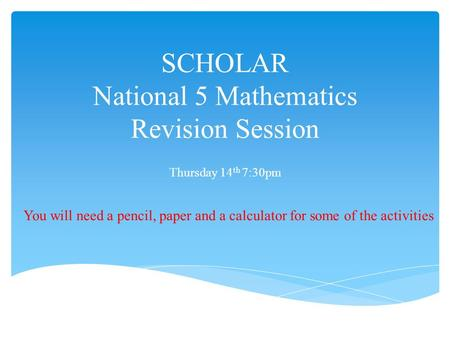 SCHOLAR National 5 Mathematics Revision Session Thursday 14 th 7:30pm You will need a pencil, paper and a calculator for some of the activities.