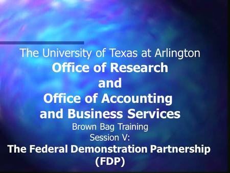 The University of Texas at Arlington Office of Research and Office of Accounting and Business Services Brown Bag Training Session V: The Federal Demonstration.