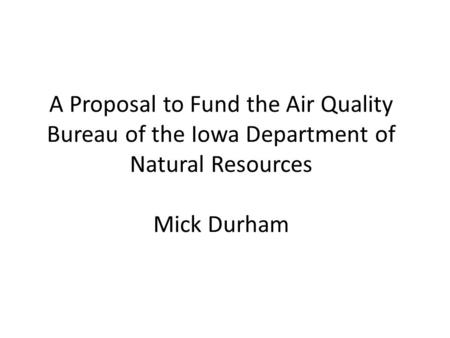 A Proposal to Fund the Air Quality Bureau of the Iowa Department of Natural Resources Mick Durham.