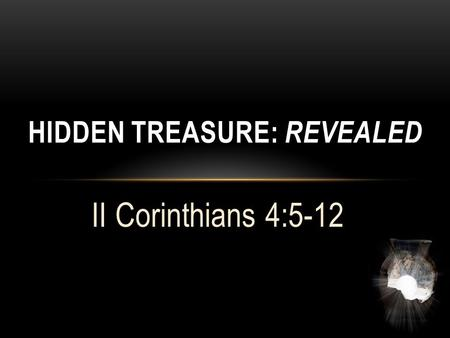 "II Corinthians 4:5-12 HIDDEN TREASURE: REVEALED. Hidden Treasure: Revealed II Corinthians 4:5,6 ""For we do not preach ourselves, but Jesus Christ as Lord,"