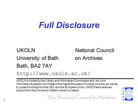 1 Full Disclosure UKOLN National Council University of Bath on Archives Bath, BA2 7AY  UKOLN is funded by the Library and Information.