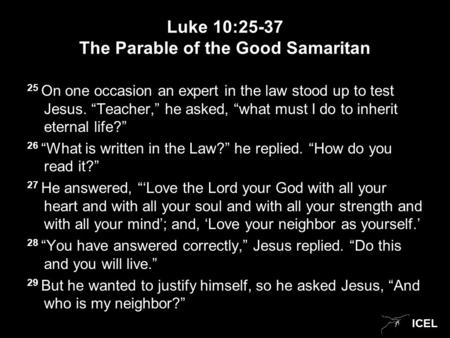 "ICEL Luke 10:25-37 The Parable of the Good Samaritan 25 On one occasion an expert in the law stood up to test Jesus. ""Teacher,"" he asked, ""what must I."
