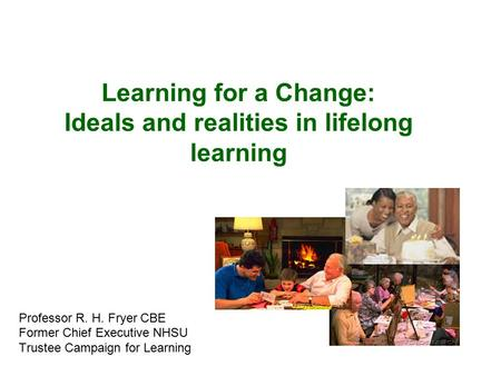 Learning for a Change: Ideals and realities in lifelong learning Professor R. H. Fryer CBE Former Chief Executive NHSU Trustee Campaign for Learning.