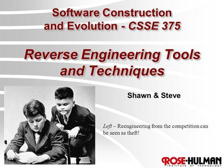 Software Construction and Evolution - CSSE 375 Reverse Engineering Tools and Techniques Shawn & Steve Left – Reengineering from the competition can be.