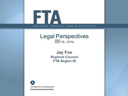 Legal Perspectives May 19, 2014 Jay Fox Regional Counsel FTA Region III.