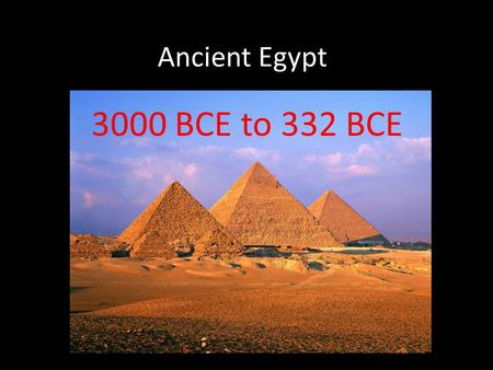 Ancient Egypt 3000 BCE to 332 BCE. Ancient Egypt app. 10,000 sq. miles the same as Sumer and Akkad radically different in shape a ribbon of fertile land.