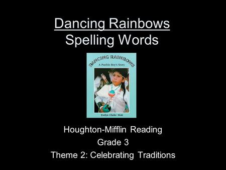 Dancing Rainbows Spelling Words Houghton-Mifflin Reading Grade 3 Theme 2: Celebrating Traditions.