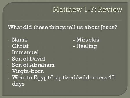 What did these things tell us about Jesus? - Name- Miracles - Christ- Healing - Immanuel - Son of David - Son of Abraham - Virgin-born - Went to Egypt/baptized/wilderness.