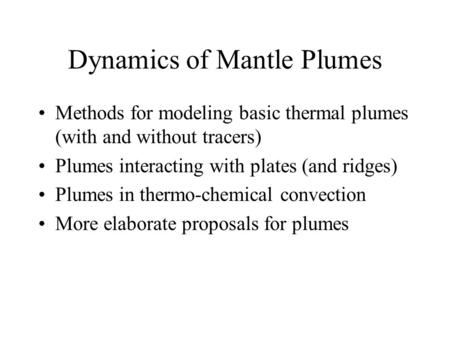 Dynamics of Mantle Plumes Methods for modeling basic thermal plumes (with and without tracers) Plumes interacting with plates (and ridges) Plumes in thermo-chemical.