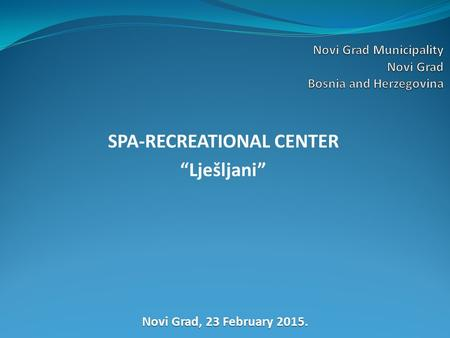 "SPA-RECREATIONAL CENTER ""Lješljani"" Novi Grad, 23 February 2015."