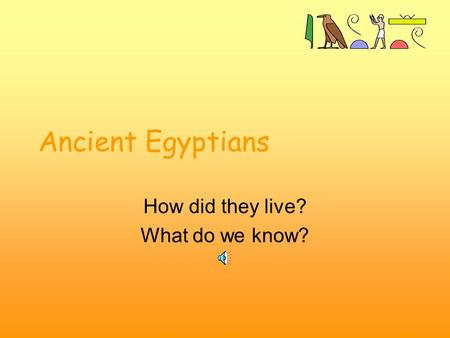 Ancient Egyptians How did they live? What do we know?