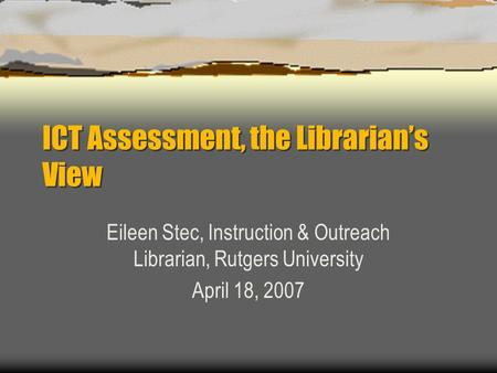 ICT Assessment, the Librarian's View Eileen Stec, Instruction & Outreach Librarian, Rutgers University April 18, 2007.