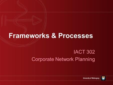 Frameworks & Processes IACT 302 Corporate Network Planning.