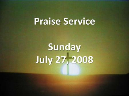Praise Service Sunday July 27, 2008. Order of Service Pre-Service Pre-Service – I Could Sing Of Your Love Forever Welcome Welcome Worship Worship – God.
