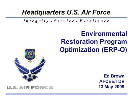 I n t e g r i t y - S e r v i c e - E x c e l l e n c e Headquarters U.S. Air Force Environmental Restoration Program Optimization (ERP-O) Ed Brown AFCEE/TDV.