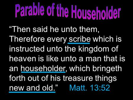 """Then said he unto them, Therefore every scribe which is instructed unto the kingdom of heaven is like unto a man that is an householder, which bringeth."