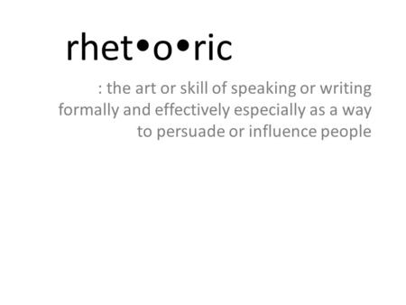 Rhetoric : the art or skill of speaking or writing formally and effectively especially as a way to persuade or influence people.