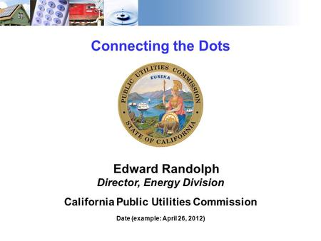 1 Connecting the Dots Edward Randolph Director, Energy Division California Public Utilities Commission Date (example: April 26, 2012)