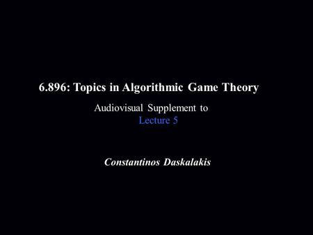 6.896: Topics in Algorithmic Game Theory Audiovisual Supplement to Lecture 5 Constantinos Daskalakis.