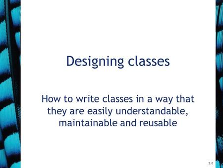 Designing classes How to write classes in a way that they are easily understandable, maintainable and reusable 5.0.