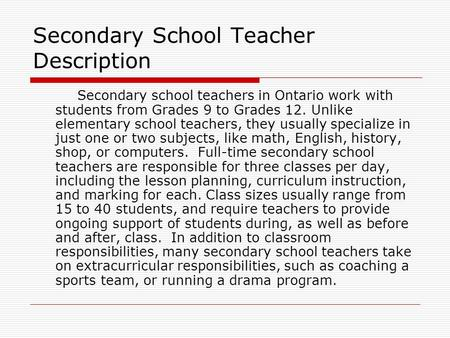 Secondary School Teacher Description Secondary school teachers in Ontario work with students from Grades 9 to Grades 12. Unlike elementary school teachers,