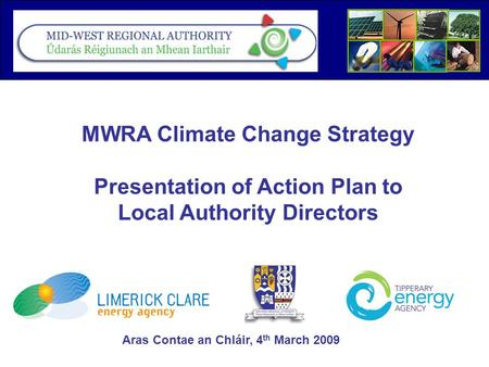 MWRA Climate Change Strategy Presentation of Action Plan to Local Authority Directors Aras Contae an Chláir, 4 th March 2009.