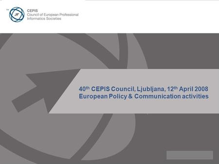40 th CEPIS Council, Ljubljana, 12 th April 2008 European Policy & Communication activities.
