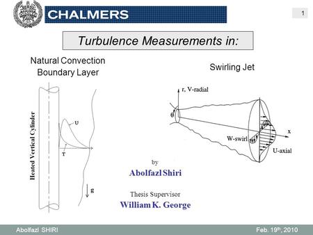 Abolfazl SHIRI Feb. 19 th, 2010 1 Turbulence Measurements in: Natural Convection Boundary Layer Swirling Jet by Abolfazl Shiri Thesis Supervisor William.