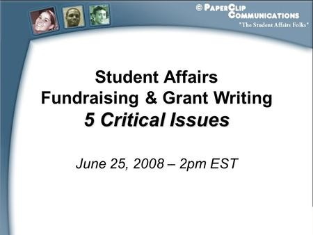Student Affairs Fundraising & Grant Writing 5 Critical Issues June 25, 2008 – 2pm EST.
