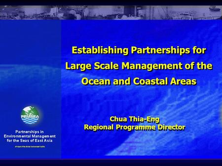 Establishing Partnerships for Large Scale Management of the Ocean and Coastal Areas Chua Thia-Eng Regional Programme Director Chua Thia-Eng Regional Programme.
