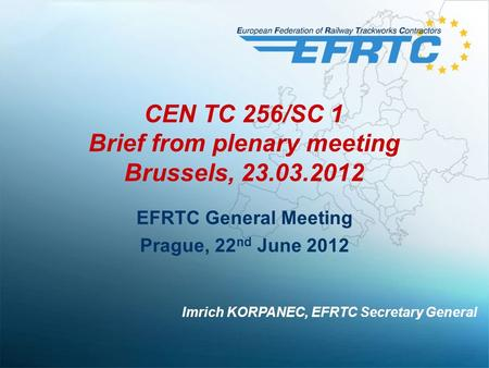 CEN TC 256/SC 1 Brief from plenary meeting Brussels, 23.03.2012 EFRTC General Meeting Prague, 22 nd June 2012 Imrich KORPANEC, EFRTC Secretary General.