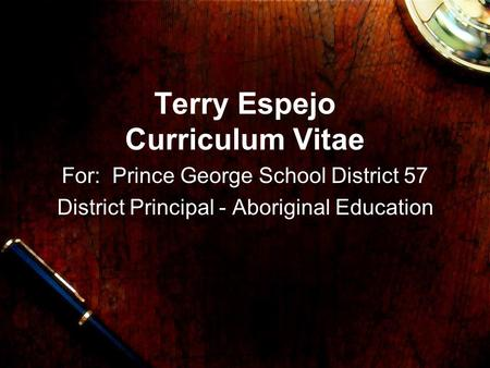 Terry Espejo Curriculum Vitae For: Prince George School District 57 District Principal - Aboriginal Education.