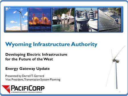 Wyoming Infrastructure Authority Developing Electric Infrastructure for the Future of the West Energy Gateway Update Presented by Darrell T. Gerrard Vice.