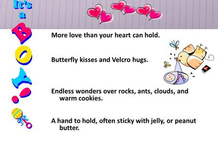 More love than your heart can hold. Butterfly kisses and Velcro hugs. Endless wonders over rocks, ants, clouds, and warm cookies. A hand to hold, often.