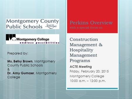 Perkins Overview with a special focus on Construction Management & Hospitality Management Programs ACTE Meeting Friday, February 20, 2015 Montgomery College.