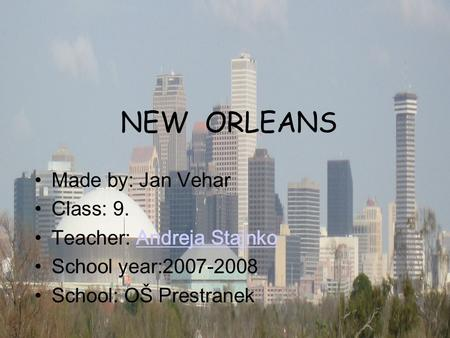 NEW ORLEANS Made by: Jan Vehar Class: 9. Teacher: Andreja StajnkoAndreja Stajnko School year:2007-2008 School: OŠ Prestranek.