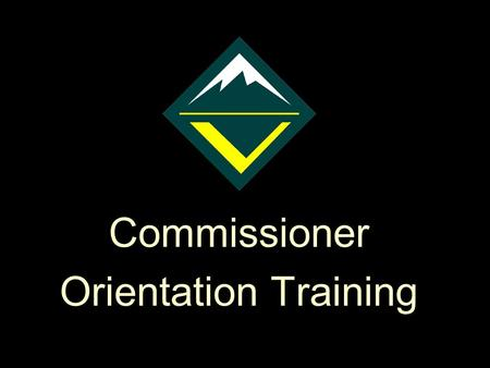 "Commissioner Orientation Training Reminder to instructors: Check the notes pages for additional text to support the presentation This is a ""hidden slide"""