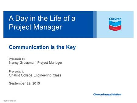 © 2010 Chevron A Day in the Life of a Project Manager Presented by Nancy Grossman, Project Manager Presented to Chabot College Engineering Class September.