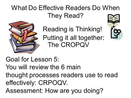 What Do Effective Readers Do When They Read? Reading is Thinking! Putting it all together: The CROPQV Goal for Lesson 5: You will review the 6 main thought.